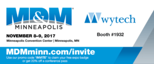 """MD & M Minneapolis, November 8-9, 2017, Minneapolis Convention Center, Minneapolis, MN, Wytech Booth #1932, mdmminn.com/invite User our promo code """"INVITE"""" to claim your free expo badge or get 20% off a conference pass."""